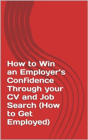 How to Win an Employers Confidence Through your CV and Job Search (How to Get Employed) kosiyae Yussuf