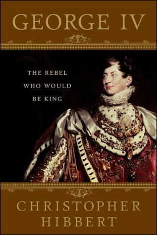 George IV: The Rebel Who Would Be King Christopher Hibbert