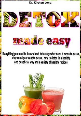 DETOX MADE EASY: Everything you need to know about detoxing: what does it mean to detox, why would you want to detox, how to detox in a healthy and beneficial way and a variety of healthy recipes! Kirsten Long