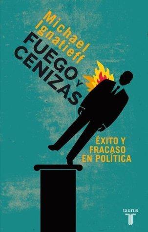 Fuego y cenizas. Éxito y fracaso en política Michael Ignatieff