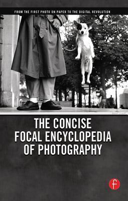 The Concise Focal Encyclopedia of Photography: From the First Photo on Paper to the Digital Revolution  by  Michael R. Peres