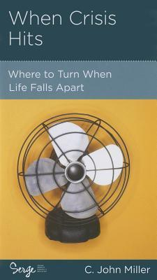 When Crisis Hits: Where to Turn When Life Falls Apart  by  C. John Miller