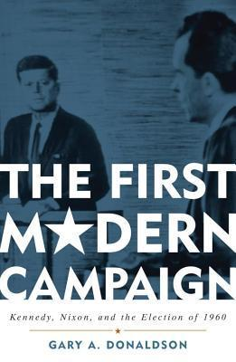 The First Modern Campaign: Kennedy, Nixon, and the Election of 1960  by  Gary A Donaldson
