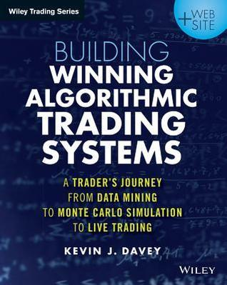 Building Algorithmic Trading Systems: A Traders Journey from Data Mining to Monte Carlo Simulation to Live Trading Kevin Davey