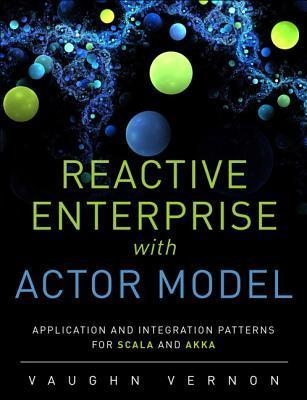 Reactive Messaging Patterns with the Actor Model: Applications and Integration in Scala and Akka  by  Vaughn Vernon