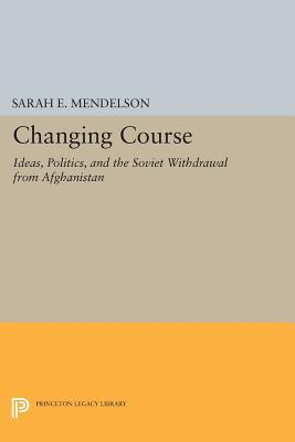 Changing Course: Ideas, Politics, and the Soviet Withdrawal from Afghanistan Sarah E. Mendelson