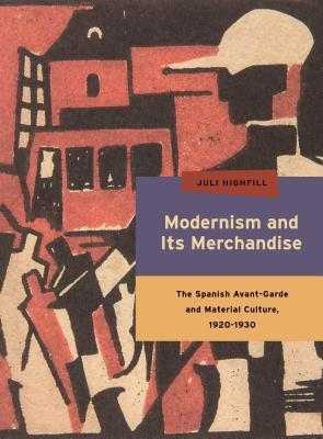 Modernism and Its Merchandise: The Spanish Avant-Garde and Material Culture, 1920-1930 Juli Highfill