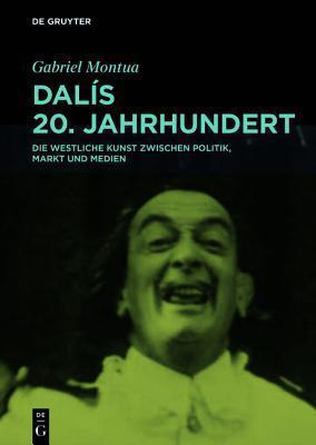 Dali, Kunst Und Politik: Eine Untersuchung Anhand Von Medienquellen Und Kunstwerken in Spanien, Frankreich Und Den USA 1918-1989  by  Gabriel Montua