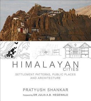 Himalayan Cities: Settlement Patterns, Public Places and Architecture Pratyush Shankar