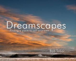 Dreamscapes: Finding a Place to Call Your Own  by  Bob Tabor
