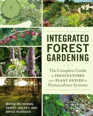 Integrated Forest Gardening: The Complete Guide to Polycultures and Plant Guilds in Permaculture Systems  by  Wayne Weiseman