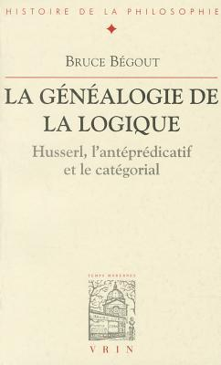 La Genealogie de La Logique: Husserl, LAntepredicatif Et Le Categorial  by  Bruce Bégout