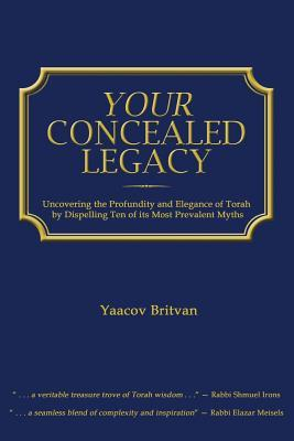 Your Concealed Legacy: Uncovering the Profundity and Elegance of Torah  by  Yaacov Britvan
