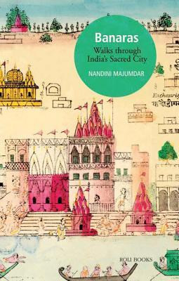 Banaras: Walks Through Indias Sacred City Nandini Majumdar
