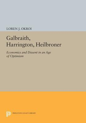 Galbraith, Harrington, Heilbroner: Economics and Dissent in an Age of Optimism Loren J. Okroi