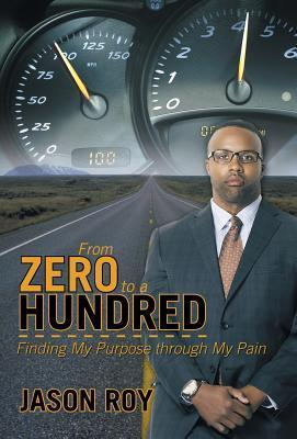 From Zero to a Hundred: Finding My Purpose Through My Pain Jason Roy
