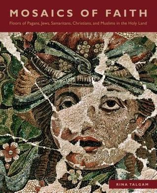 Mosaics of Faith: Floors of Pagans, Jews, Samaritans, Christians, and Muslims in the Holy Land  by  Rina Talgam