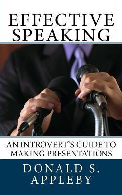 Effective Speaking: An Introverts Guide to Making Presentations Donald S. Appleby