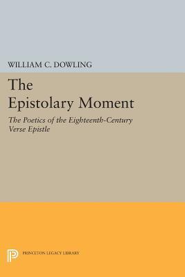 The Epistolary Moment: The Poetics of the Eighteenth-Century Verse Epistle William C. Dowling