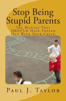 Stop Being Stupid Parents: The Manual That Should Have Popped Out with Your Child Paul J. Taylor