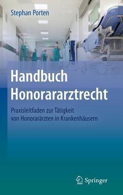 Handbuch Honorararztrecht: Praxisleitfaden Zur Tatigkeit Von Honorararzten in Krankenhausern  by  Stephan Porten