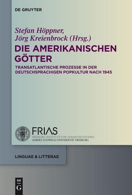 Die Amerikanischen Gotter: Transatlantische Prozesse in Der Deutschsprachigen Popkultur Nach 1945  by  Stefan Hoppner