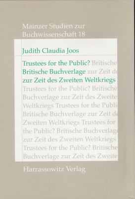 Trustees for the Public?: Britische Buchverlage Zwischen Intellektueller Selbstandigkeit, Wirtschaftlichem Interesse Und Patriotischer Verpflichtung Zur Zeit Des Zweiten Weltkriegs Judith C Joos