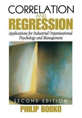 Correlation And Regression: Principles And Applications For Industrial/Organizational Psychology And Management Philip Bobko