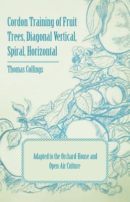 Cordon Training Of Fruit Trees, Diagonal Vertical, Spiral, Horizontal   Adapted To The Orchard House And Open Air Culture  by  Thomas Collings