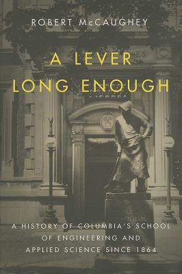 A Lever Long Enough: A History of Columbias School of Engineering and Applied Science Since 1864  by  Robert McCaughey