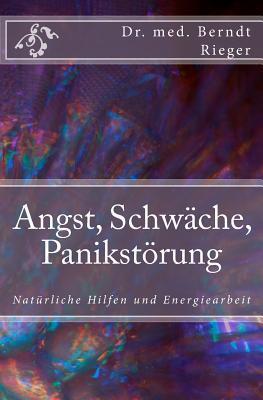 Angst, Schwache, Panikstorung: Naturliche Hilfen Und Energiearbeit  by  Berndt Rieger