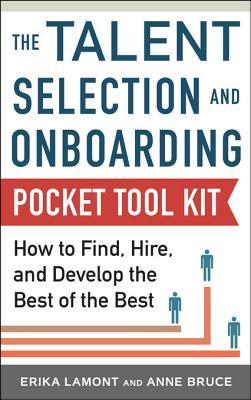 Talent Selection and Onboarding Tool Kit: How to Find, Hire, and Develop the Best of the Best  by  Erika Lamont