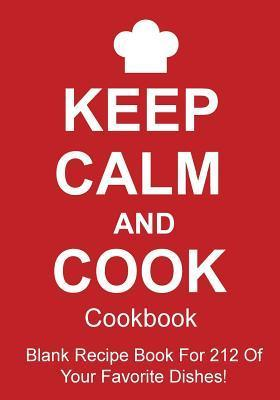 Keep Calm and Cook Cookbook: Blank Recipe Book for 212 of Your Favorite Dishes! Go Go Kabuki Ltd