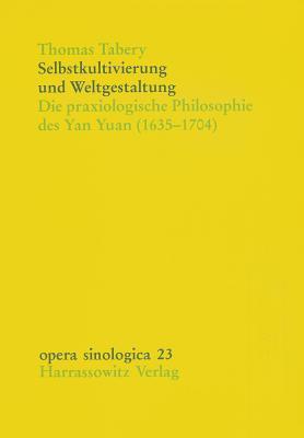 Selbstkultivierung Und Weltgestaltung: Die Praxiologische Philosophie Des Yan Yuan (1635-1704) Thomas Tabery