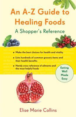 An A-Z Guide to Healing Foods: A Shoppers Companion  by  Elise Marie Collins