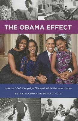 Obama Effect, The: How the 2008 Campaign Changed White Racial Attitudes: How the 2008 Campaign Changed White Racial Attitudes  by  Seth K Goldman