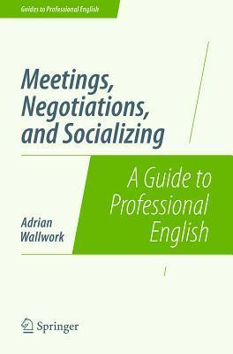 Meetings, Negotiations, and Socializing: A Guide to Professional English Adrian Wallwork