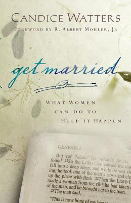Get Married: What Women Can Do to Help It Happen Candice Watters