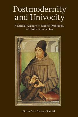 Postmodernity and Univocity: A Critical Account of Radical Orthodoxy and John Duns Scotus  by  Daniel P. Horan