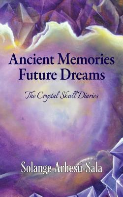 Ancient Memories, Future Dreams - The Crystal Skull Diaries  by  Solange Arbesu-Sala