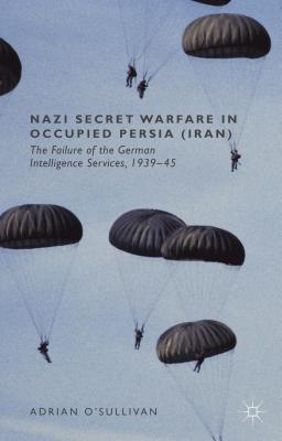 Nazi Secret Warfare in Occupied Persia (Iran): The Failure of the German Intelligence Services, 1939-45 Adrian OSullivan