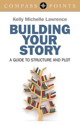 Building Your Story: A Guide to Structure and Plot  by  Kelly Lawrence