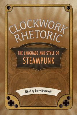 Clockwork Rhetoric: The Language and Style of Steampunk  by  Barry Brummett