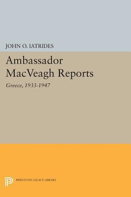 Ambassador Macveagh Reports: Greece, 1933-1947  by  John O. Iatrides