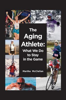 The Aging Athlete: What We Do to Stay in the Game Martha McClellan