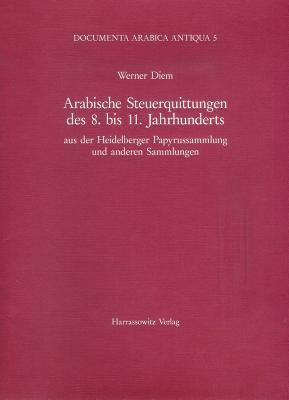 Arabische Steuerquittungen des 8. bis 11. Jahrhunderts: Aus der Heidelberger Papyrussammlung und anderen Sammlungen Werner Diem