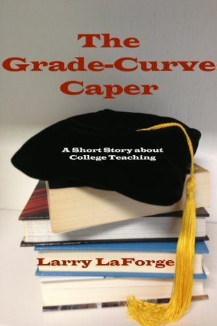 The Grade-Curve Caper: A Short Story about College Teaching Larry LaForge