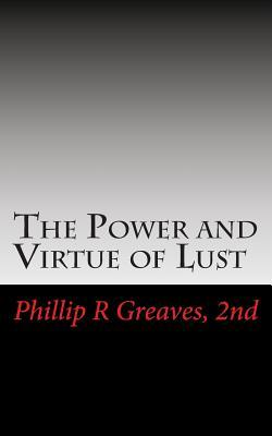 The Power and Virtue of Lust: From the Seeds of Desire Springs the Harvest of Love  by  Phillip R Greaves 2nd