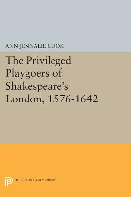 The Privileged Playgoers of Shakespeares London, 1576-1642  by  Ann Jennalie Cook