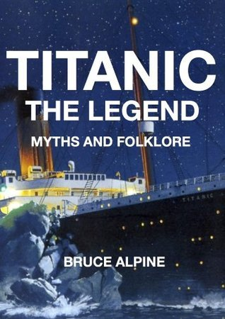 TITANIC - The Legend, Myths And Folklore Bruce Alpine